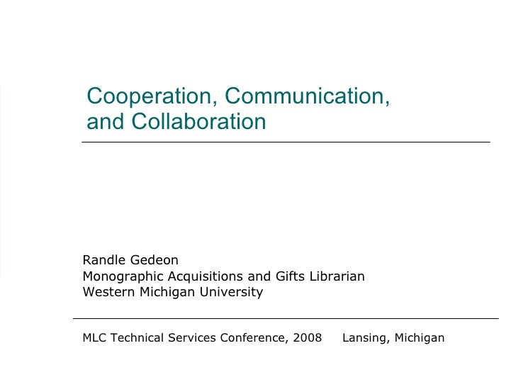 Cooperation, Communication, and Collaboration Randle Gedeon Monographic Acquisitions and Gifts Librarian Western Michigan ...