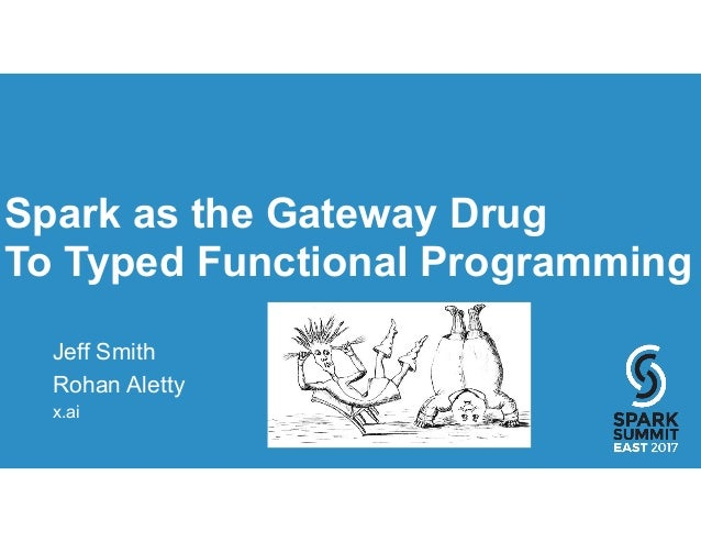 Spark as the Gateway Drug To Typed Functional Programming Jeff Smith Rohan Aletty x.ai