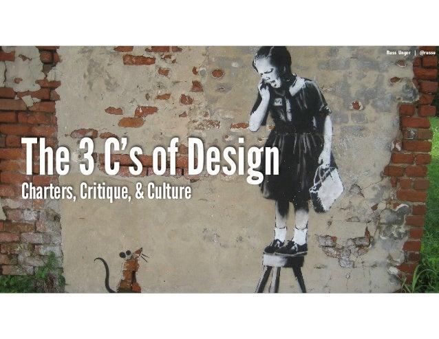 RussUnger | @russu|GECapitalAmericas The 3 C's of Design Russ Unger | @russu Charters, Critique, & Culture