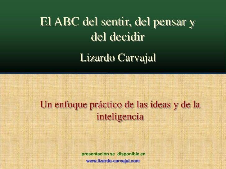 El ABC del sentir, del pensar y del decidir<br />Lizardo Carvajal<br />Un enfoque práctico de las ideas y de la inteligenc...