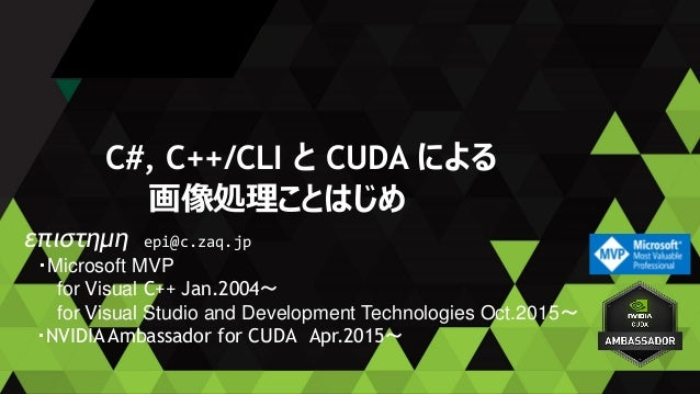 C#, C++/CLI と CUDA による 画像処理ことはじめ επιστημη epi@c.zaq.jp ・Microsoft MVP for Visual C++ Jan.2004~ for Visual Studio and Devel...
