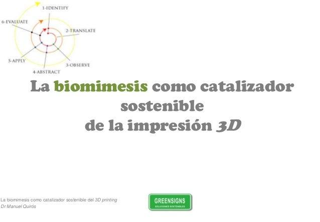 La biomimesis como catalizador sostenible del 3D printing Dr Manuel Quirós La biomimesis como catalizador sostenible de la...