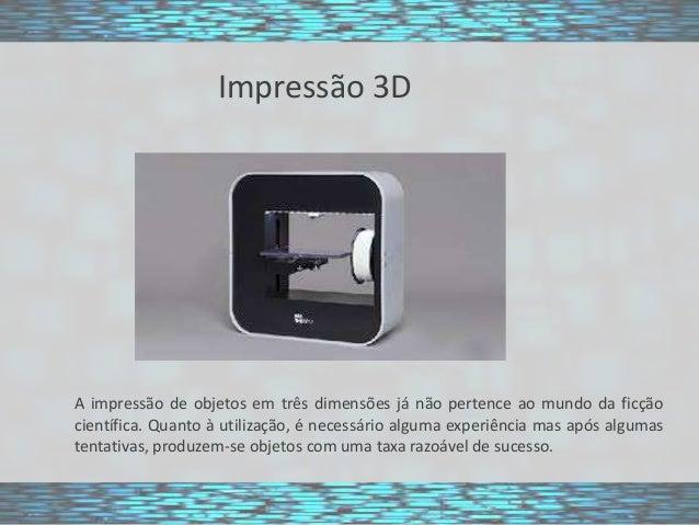 Impressão 3D  A impressão de objetos em três dimensões já não pertence ao mundo da ficção científica. Quanto à utilização,...