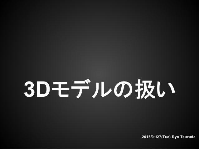 3Dモデルの扱い 2015/01/27(Tue) Ryo Tsuruda