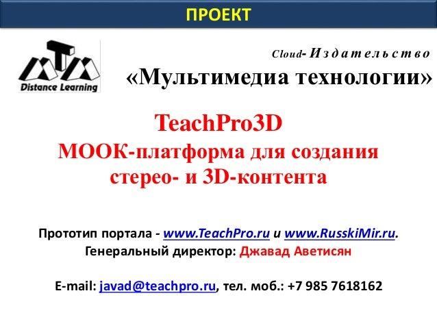 ПРОЕКТ Cloud- И зд а т ел ь с т во «Мультимедиа технологии» TeachPro3D МООК-платформа для создания стерео- и 3D-контента П...