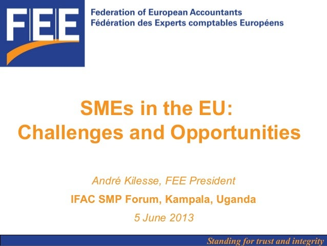Standing for trust and integritySMEs in the EU:Challenges and OpportunitiesAndré Kilesse, FEE PresidentIFAC SMP Forum, Kam...