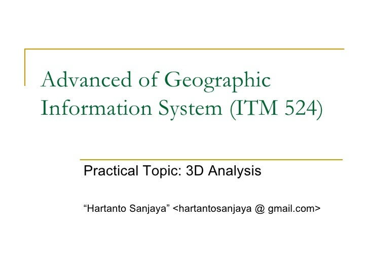 "Advanced of Geographic Information System (ITM 524) Practical Topic: 3D Analysis "" Hartanto Sanjaya"" <hartantosanjaya @ gm..."
