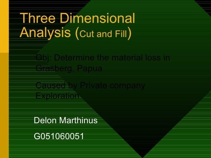 Three Dimensional Analysis ( Cut and Fill ) Delon Marthinus G051060051 Obj: Determine the material loss in Grasberg, Papua...