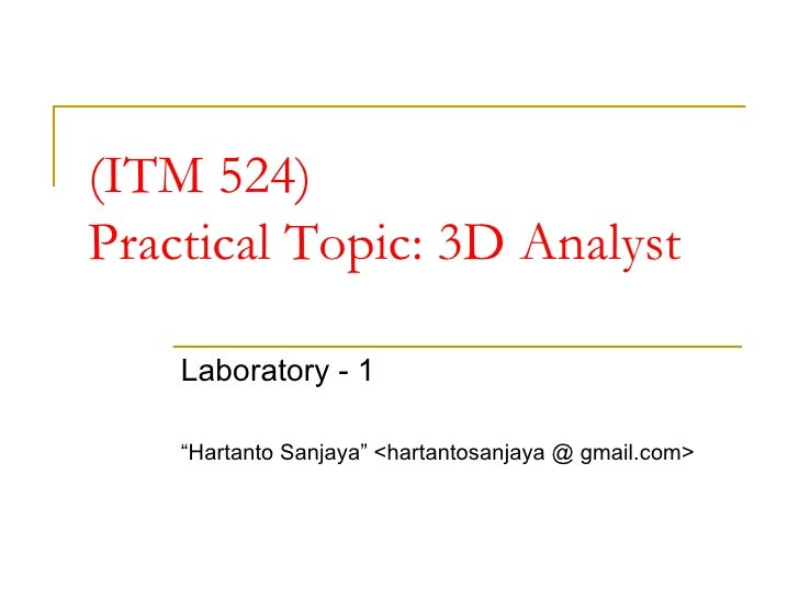 "(ITM 524) Practical Topic: 3D Analyst Laboratory - 1 "" Hartanto Sanjaya"" <hartantosanjaya @ gmail.com>"