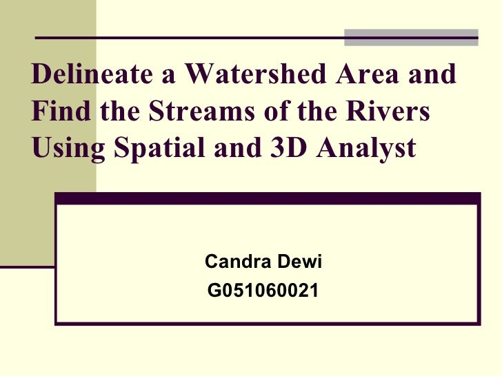 Delineate a Watershed Area and Find the Streams of the Rivers Using Spatial and 3D Analyst Candra Dewi G051060021