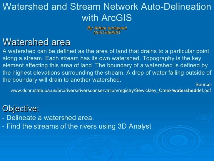 Watershed area  A watershed can be defined as the area of land that drains to a particular point along a stream. Each stre...