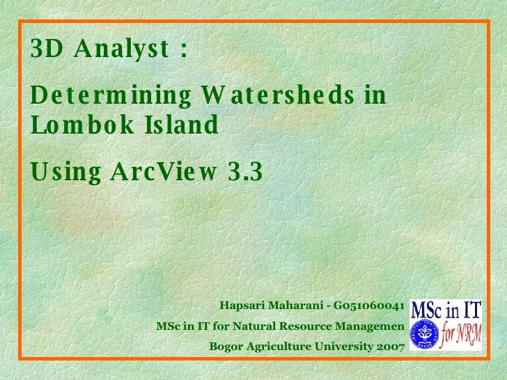 3D Analyst :  Determining Watersheds in Lombok Island  Using ArcView   3.3 Hapsari Maharani - G051060041 MSc in IT for Nat...
