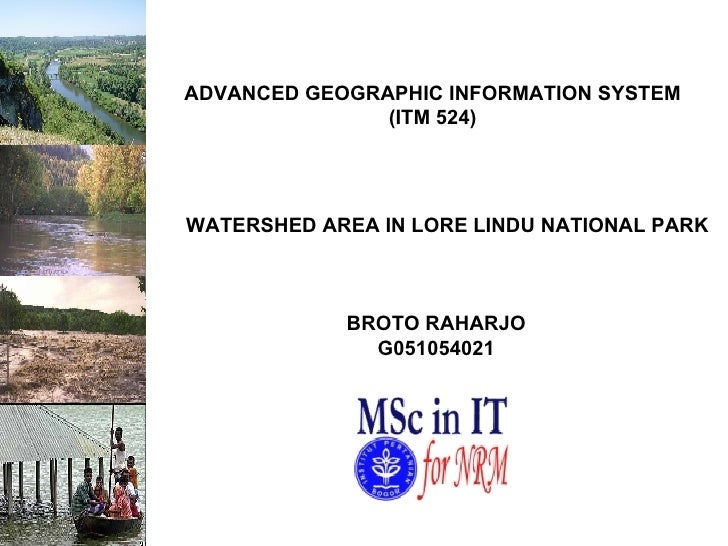 WATERSHED AREA IN LORE LINDU NATIONAL PARK ADVANCED GEOGRAPHIC INFORMATION SYSTEM (ITM 524) BROTO RAHARJO G051054021