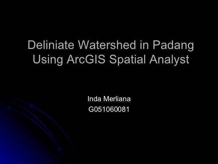 Deliniate Watershed in Padang Using ArcGIS Spatial Analyst Inda Merliana G051060081