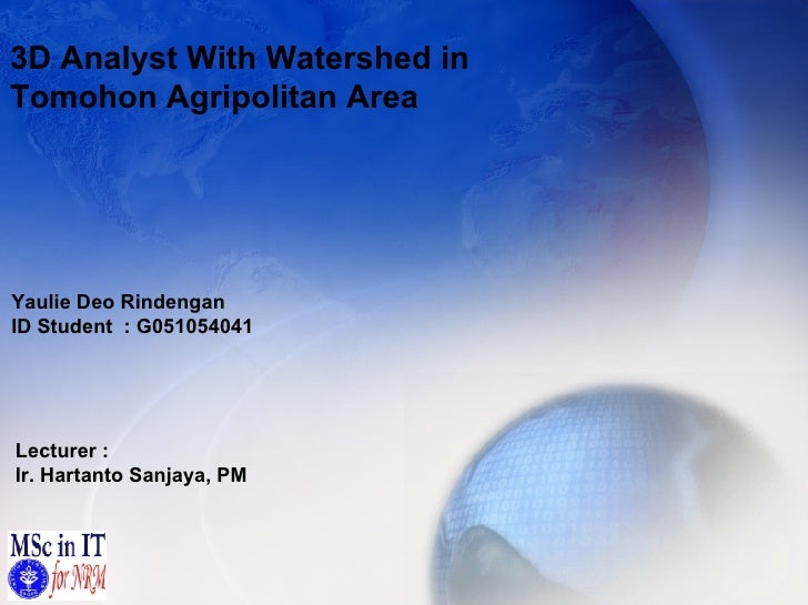 3D Analyst With Watershed in  Tomohon Agripolitan Area Yaulie Deo Rindengan ID Student  : G051054041 Lecturer : Ir. Hartan...