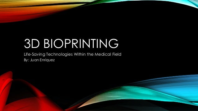 3D BIOPRINTING Life-Saving Technologies Within the Medical Field By: Juan Enriquez