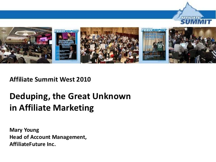 Affiliate Summit West 2010<br />Deduping, the Great Unknown <br />in Affiliate Marketing<br />Mary Young<br />Head of Acco...