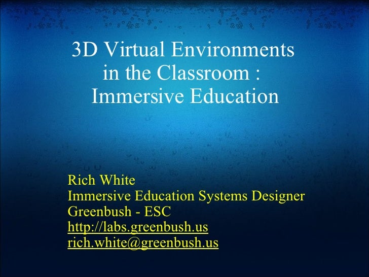 3D Virtual Environments  in the Classroom :  Immersive Education Rich White Immersive Education Systems Designer Greenbush...