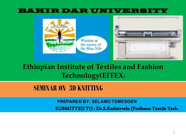 BAHIR DAR UNIVERSITY Ethiopian Institute of Textiles and Fashion Technology(EITEX) SEMINAR ON 3D KNITTING PREPARED BY: SEL...
