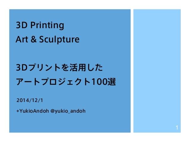 3D Printing  Art & Sculpture  3Dプリントを活用した  アートプロジェクト100選  2014/12/1  +YukioAndoh @yukio_andoh  1