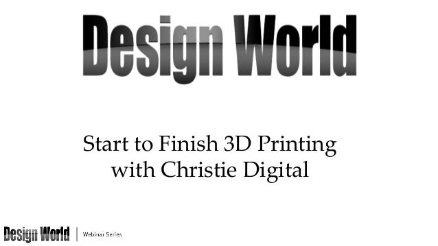 Start to Finish 3D Printing   with Christie Digital
