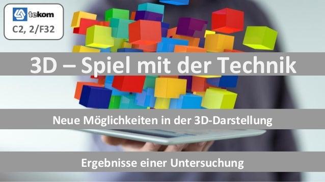 3D – Spiel mit der Technik Neue Möglichkeiten in der 3D-Darstellung Ergebnisse einer Untersuchung C2, 2/F32