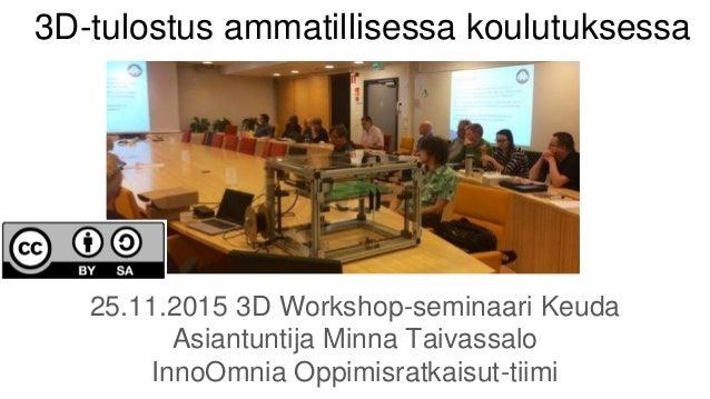 3D-tulostus ammatillisessa koulutuksessa 25.11.2015 3D Workshop-seminaari Keuda Asiantuntija Minna Taivassalo InnoOmnia Op...