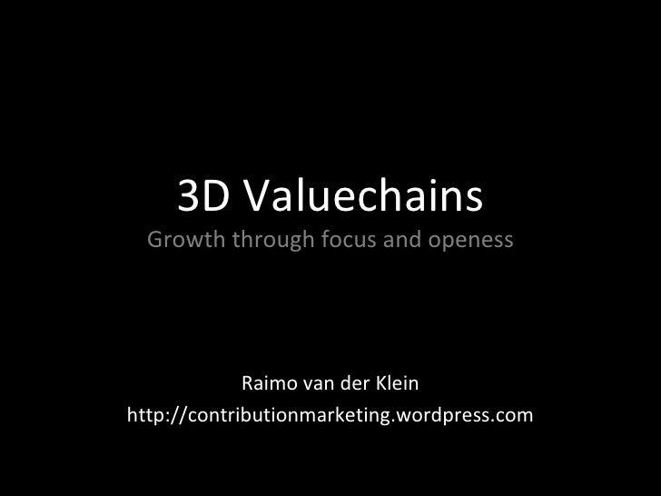3D Valuechains Growth through focus and openess Raimo van der Klein http://contributionmarketing.wordpress.com