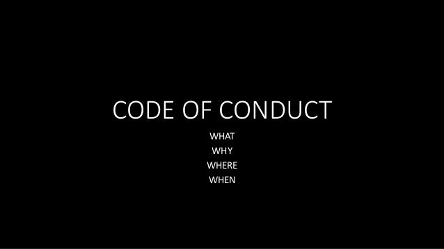 CODE OF CONDUCT WHAT WHY WHERE WHEN