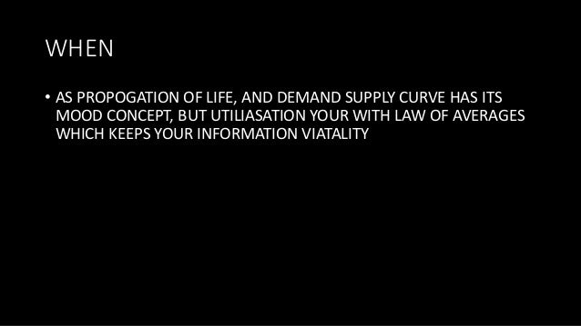 WHEN • AS PROPOGATION OF LIFE, AND DEMAND SUPPLY CURVE HAS ITS MOOD CONCEPT, BUT UTILIASATION YOUR WITH LAW OF AVERAGES WH...