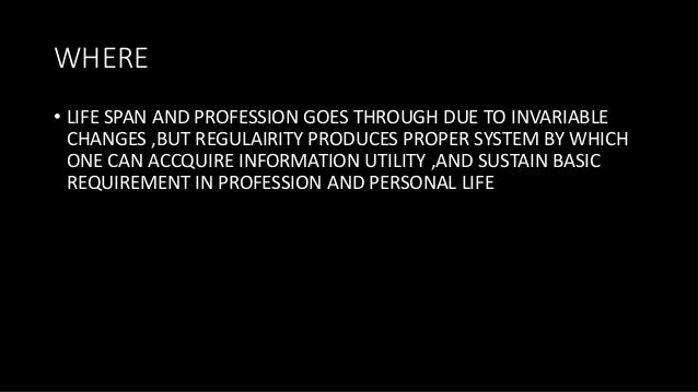 WHERE • LIFE SPAN AND PROFESSION GOES THROUGH DUE TO INVARIABLE CHANGES ,BUT REGULAIRITY PRODUCES PROPER SYSTEM BY WHICH O...