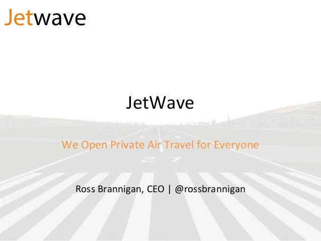 JetWave We Open Private Air Travel for Everyone Ross Brannigan, CEO | @rossbrannigan