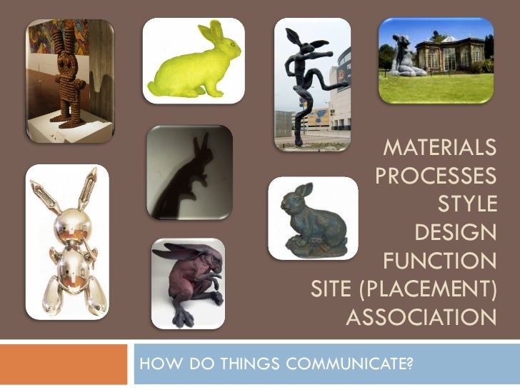 MATERIALS PROCESSES STYLE DESIGN FUNCTION SITE (PLACEMENT) ASSOCIATION HOW DO THINGS COMMUNICATE?