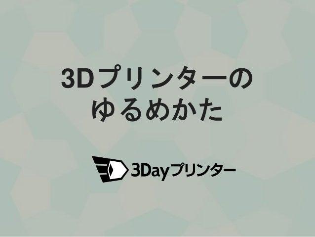 3Dプリンターの ゆるめかた