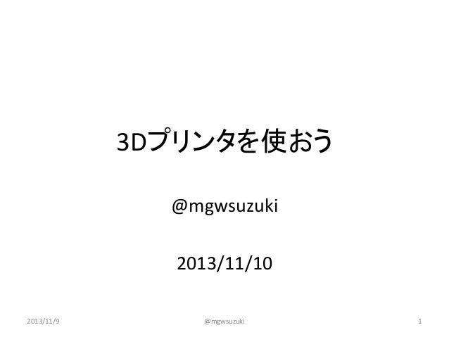 3Dプリンタを使おう @mgwsuzuki 2013/11/10 2013/11/9  @mgwsuzuki  1