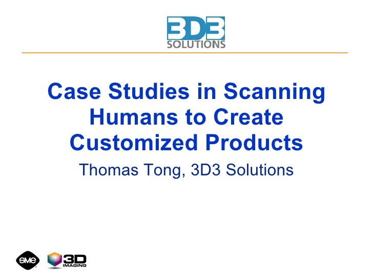 Case Studies in Scanning Humans to Create Customized Products Thomas Tong, 3D3 Solutions