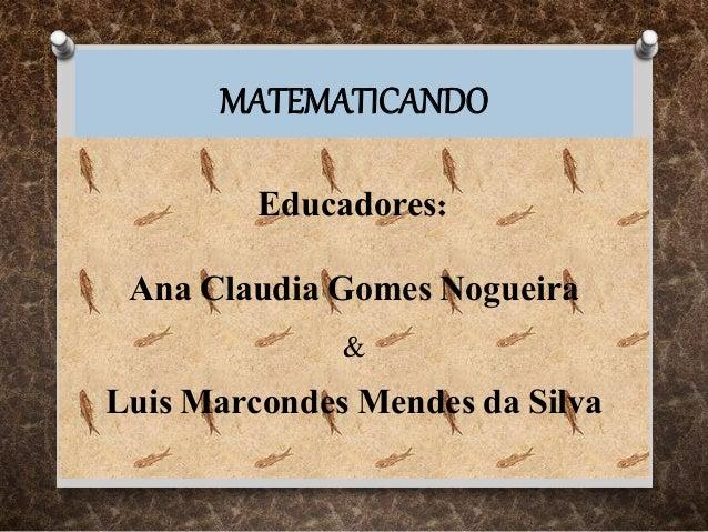 MATEMATICANDO Educadores: Ana Claudia Gomes Nogueira & Luis Marcondes Mendes da Silva