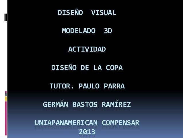 DISEÑO  VISUAL  MODELADO  3D  ACTIVIDAD  DISEÑO DE LA COPA TUTOR. PAULO PARRA GERMÁN BASTOS RAMÍREZ UNIAPANAMERICAN COMPEN...