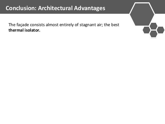 Conclusion: Architectural Advantages  The façade consists almost entirely of stagnant air; the best  thermal isolator.
