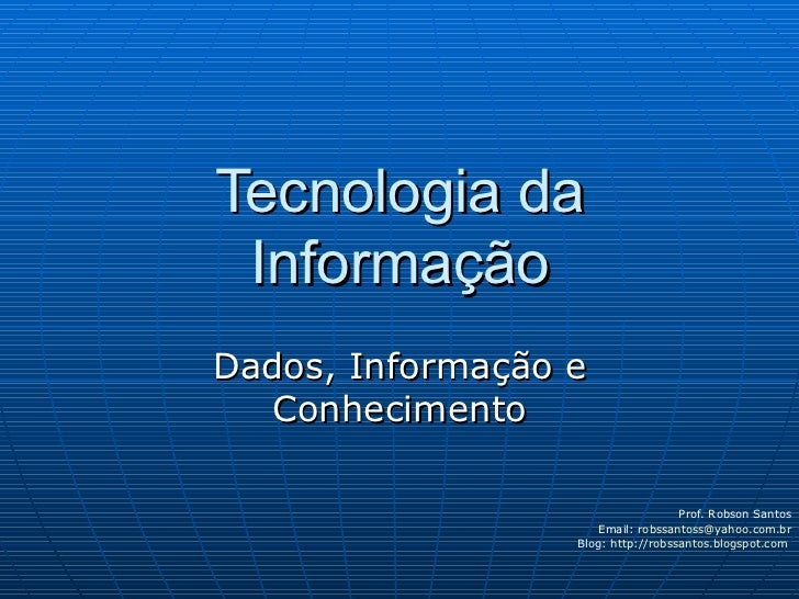 Tecnologia da Informação Dados, Informação e Conhecimento Prof. Robson Santos Email:  [email_address] Blog:  http://robssa...