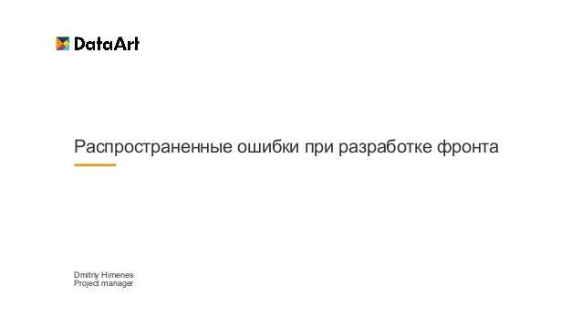 Распространенные ошибки при разработке фронта Dmitriy Himenes   Project manager