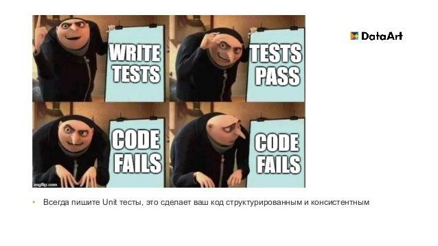 • Всегда пишите Unit тесты, это сделает ваш код структурированным и консистентным