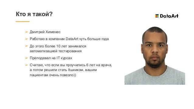 Кто я такой? ➢ Дмитрий Хименес   ➢ Работаю в компании DataArt чуть больше года   ➢ До этого более 10 лет занимался автомат...