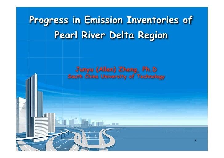 Progress in Emission Inventories of      Pearl River Delta Region             Junyu (Allen) Zheng, Ph.D         South Chin...