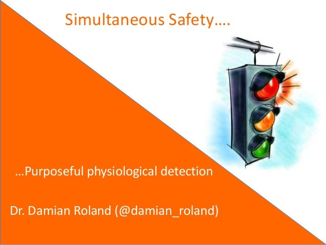 Simultaneous Safety….…Purposeful physiological detectionDr. Damian Roland (@damian_roland)