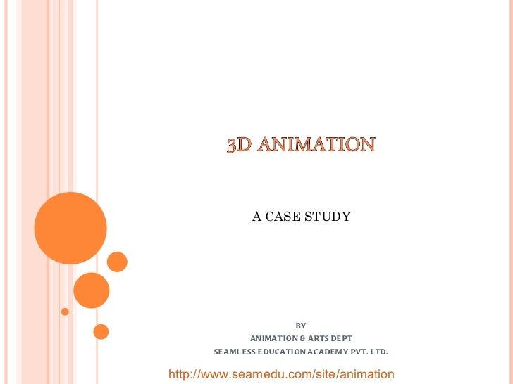 BY ANIMATION & ARTS DEPT SEAMLESS EDUCATION ACADEMY PVT. LTD. A CASE STUDY http://www.seamedu.com/site/animation