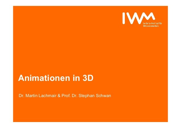 Animationen in 3D Dr. Martin Lachmair & Prof. Dr. Stephan Schwan
