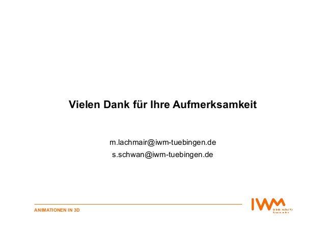 ANIMATIONEN IN 3D Vielen Dank für Ihre Aufmerksamkeit m.lachmair@iwm-tuebingen.de s.schwan@iwm-tuebingen.de