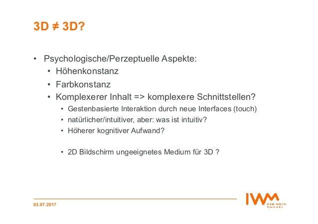 3D ≠ 3D? 03.07.2017 • Psychologische/Perzeptuelle Aspekte: • Höhenkonstanz • Farbkonstanz • Komplexerer Inhalt => komp...