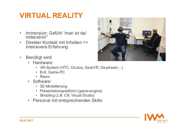 """VIRTUAL REALITY • Immersion: Gefühl """"man ist da/ mittendrin!"""" • Direkter Kontakt mit Inhalten => intensivere Erfahrung •..."""